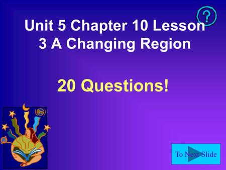 To Next Slide Unit 5 Chapter 10 Lesson 3 A Changing Region 20 Questions!