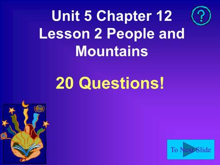 To Next Slide Unit 5 Chapter 12 Lesson 2 People and Mountains 20 Questions!
