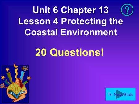 To Next Slide Unit 6 Chapter 13 Lesson 4 Protecting the Coastal Environment 20 Questions!