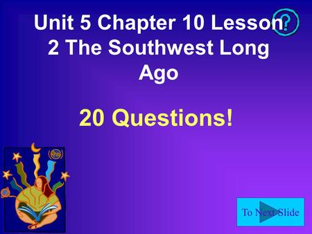 To Next Slide Unit 5 Chapter 10 Lesson 2 The Southwest Long Ago 20 Questions!