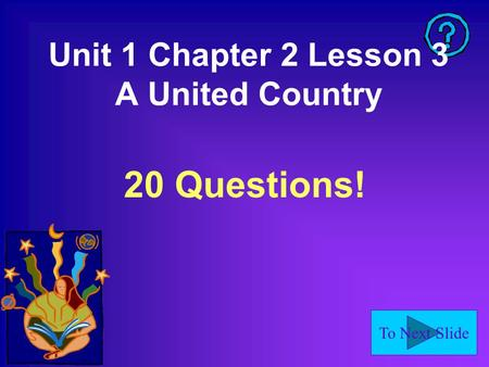 To Next Slide Unit 1 Chapter 2 Lesson 3 A United Country 20 Questions!