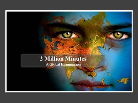 2 Million Minutes A Global Examination. There is a battle being fought around the world.