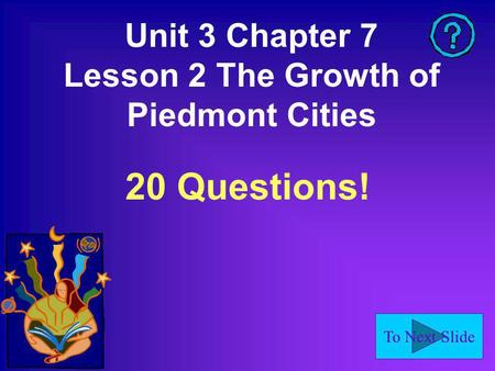 To Next Slide Unit 3 Chapter 7 Lesson 2 The Growth of Piedmont Cities 20 Questions!