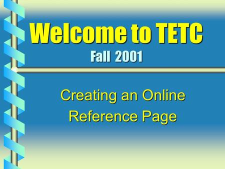 Welcome to TETC Fall 2001 Creating an Online Reference Page.