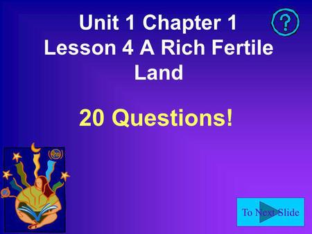 To Next Slide Unit 1 Chapter 1 Lesson 4 A Rich Fertile Land 20 Questions!