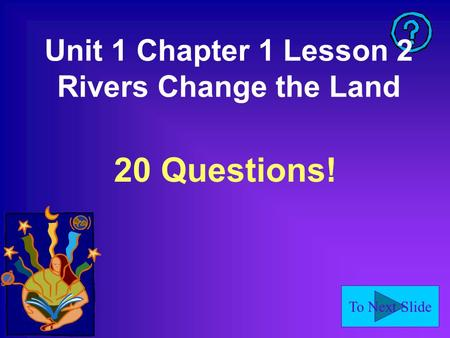 To Next Slide Unit 1 Chapter 1 Lesson 2 Rivers Change the Land 20 Questions!