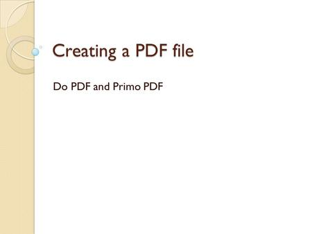 Creating a PDF file Do PDF and Primo PDF. Why Do I Need to Use a PDF? A FDF file may be opened and read on any computer platform - MAC, PC, or Linux.