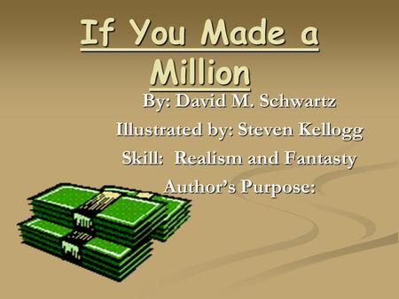 If You Made a Million By: David M. Schwartz Illustrated by: Steven Kellogg Skill: Realism and Fantasty Authors Purpose: