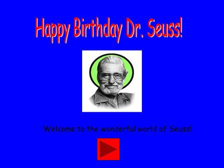 Welcome to the wonderful world of Seuss! Dr. Seuss is a famous childhood author! Lets explore some of books before we read them! Just click on the buttons.