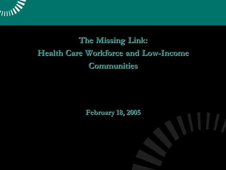 The Missing Link: Health Care Workforce and Low-Income Communities February 18, 2005.