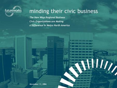 Futureworks | minding their civic business minding their civic business The New Ways Regional Business Civic Organizations are Making a Difference in Metro.