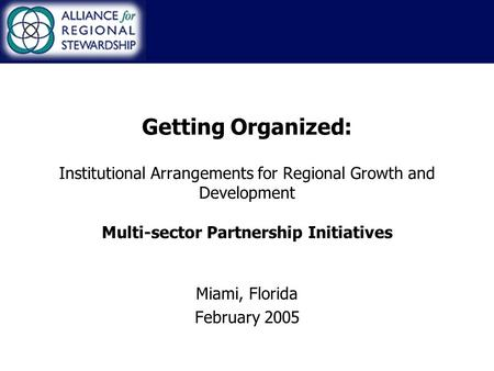 Getting Organized: Institutional Arrangements for Regional Growth and Development Multi-sector Partnership Initiatives Miami, Florida February 2005.