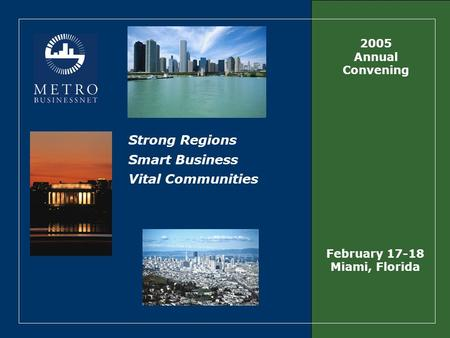 Strong Regions Smart Business Vital Communities 2005 Annual Convening February 17-18 Miami, Florida.