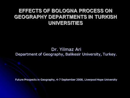 EFFECTS OF BOLOGNA PROCESS ON GEOGRAPHY DEPARTMENTS IN TURKISH UNIVERSITIES Dr. Yilmaz Ari Department of Geography, Balikesir University, Turkey. Future.