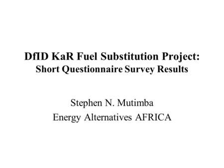 DfID KaR Fuel Substitution Project: Short Questionnaire Survey Results Stephen N. Mutimba Energy Alternatives AFRICA.