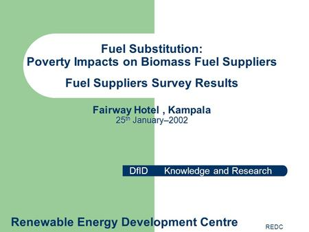 REDC 25 th January–2002 Fuel Substitution: Poverty Impacts on Biomass Fuel Suppliers Fuel Suppliers Survey Results Fairway Hotel, Kampala 25 th January–2002.