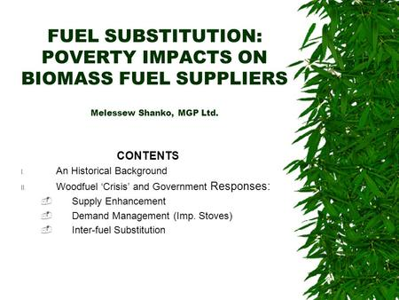FUEL SUBSTITUTION: POVERTY IMPACTS ON BIOMASS FUEL SUPPLIERS Melessew Shanko, MGP Ltd. CONTENTS I. An Historical Background II. Woodfuel Crisis and Government.