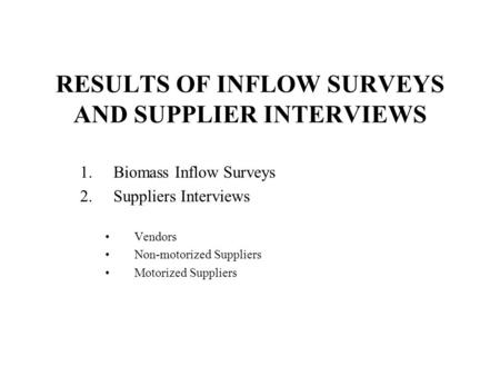 RESULTS OF INFLOW SURVEYS AND SUPPLIER INTERVIEWS 1.Biomass Inflow Surveys 2.Suppliers Interviews Vendors Non-motorized Suppliers Motorized Suppliers.