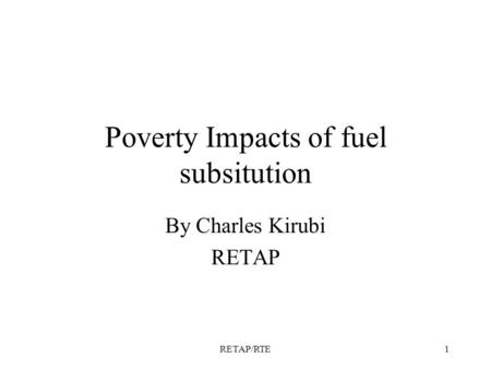 RETAP/RTE1 Poverty Impacts of fuel subsitution By Charles Kirubi RETAP.