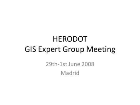 HERODOT GIS Expert Group Meeting 29th-1st June 2008 Madrid.