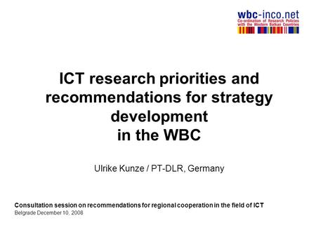 ICT research priorities and recommendations for strategy development in the WBC Ulrike Kunze / PT-DLR, Germany Consultation session on recommendations.