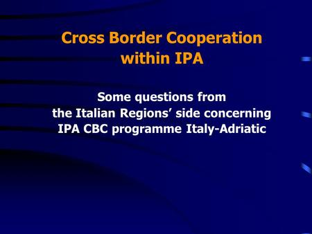 Cross Border Cooperation within IPA Some questions from the Italian Regions side concerning IPA CBC programme Italy-Adriatic.