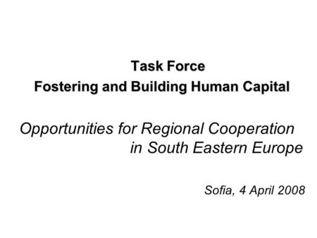 Task Force Fostering and Building Human Capital Opportunities for Regional Cooperation in South Eastern Europe Sofia, 4 April 2008.