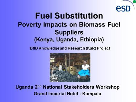Fuel Substitution Poverty Impacts on Biomass Fuel Suppliers (Kenya, Uganda, Ethiopia) DfID Knowledge and Research (KaR) Project Uganda 2 nd National Stakeholders.