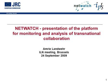ILN meeting, Brussels 1 Amrie Landwehr ILN meeting, Brussels 24 September 2009 NETWATCH - presentation of the platform for monitoring and analysis of transnational.