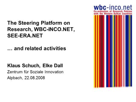 The Steering Platform on Research, WBC-INCO.NET, SEE-ERA.NET … and related activities Klaus Schuch, Elke Dall Zentrum für Soziale Innovation Alpbach, 22.08.2008.