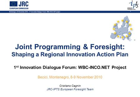 Montenegro, 8-9 November 2010 – 1 st Innovation Dialogue Forum: WBC-INCO.NET project 1 Joint Programming & Foresight: Shaping a Regional Innovation Action.