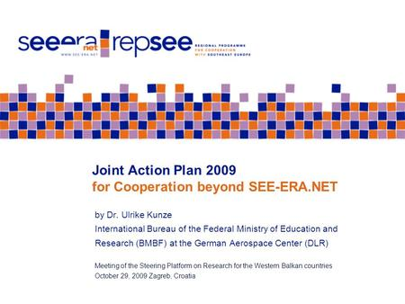 Joint Action Plan 2009 for Cooperation beyond SEE-ERA.NET by Dr. Ulrike Kunze International Bureau of the Federal Ministry of Education and Research (BMBF)