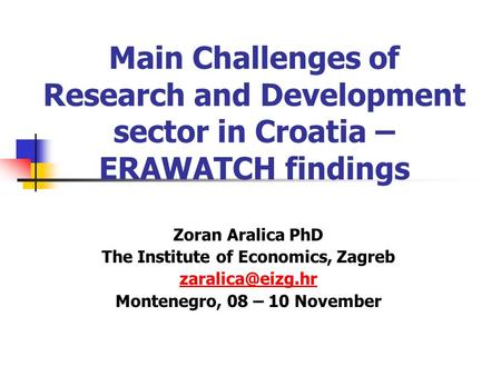 Main Challenges of Research and Development sector in Croatia – ERAWATCH findings Zoran Aralica PhD The Institute of Economics, Zagreb