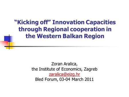 Kicking off Innovation Capacities through Regional cooperation in the Western Balkan Region Zoran Aralica, the Institute of Economics, Zagreb