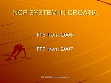 WBC-INCO.NET, Vienna, January 2009 1 NCP SYSTEM IN CROATIA FP6 from 2006 FP7 from 2007.
