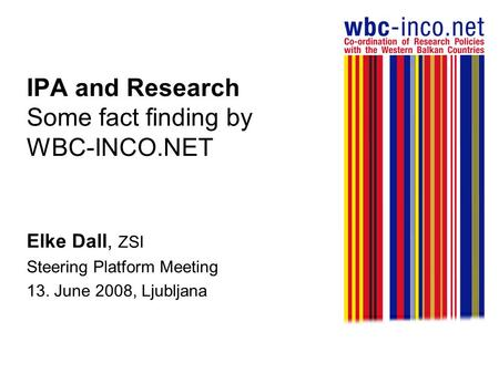 IPA and Research Some fact finding by WBC-INCO.NET Elke Dall, ZSI Steering Platform Meeting 13. June 2008, Ljubljana.
