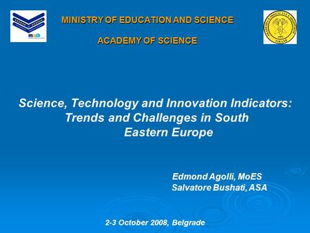 MINISTRY OF EDUCATION AND SCIENCE ACADEMY OF SCIENCE Science, Technology and Innovation Indicators: Trends and Challenges in South Eastern Europe Edmond.