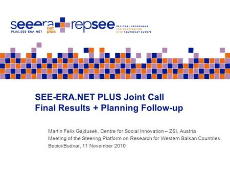SEE-ERA.NET PLUS Joint Call Final Results + Planning Follow-up Martin Felix Gajdusek, Centre for Social Innovation – ZSI, Austria Meeting of the Steering.
