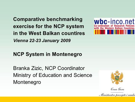 Comparative benchmarking exercise for the NCP system in the West Balkan countires Vienna 22-23 January 2009 NCP System in Montenegro Branka Zizic, NCP.