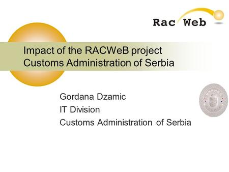 Impact of the RACWeB project Customs Administration of Serbia Gordana Dzamic IT Division Customs Administration of Serbia.