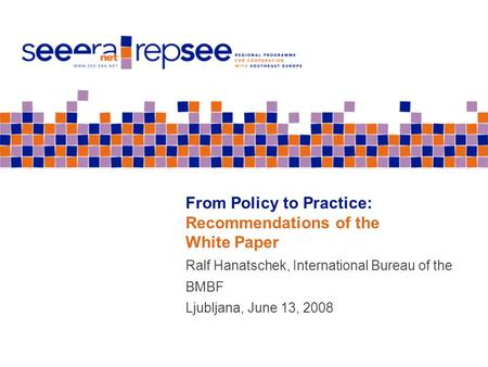 From Policy to Practice: Recommendations of the White Paper Ralf Hanatschek, International Bureau of the BMBF Ljubljana, June 13, 2008.