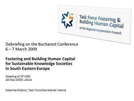 Debriefing on the Bucharest Conference 6 – 7 March 2009 Fostering and Building Human Capital for Sustainable Knowledge Societies in South Eastern Europe.