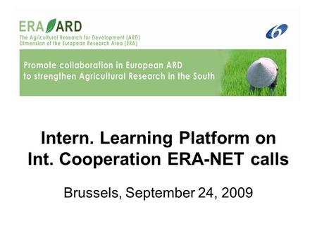 Intern. Learning Platform on Int. Cooperation ERA-NET calls Brussels, September 24, 2009.