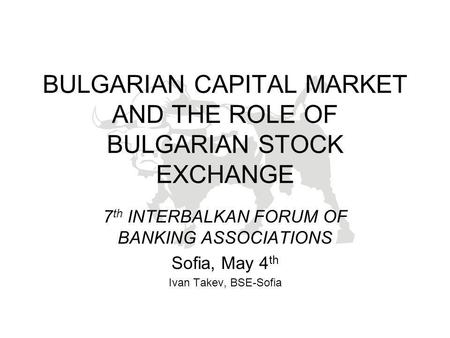 BULGARIAN CAPITAL MARKET AND THE ROLE OF BULGARIAN STOCK EXCHANGE 7 th INTERBALKAN FORUM OF BANKING ASSOCIATIONS Sofia, May 4 th Ivan Takev, BSE-Sofia.