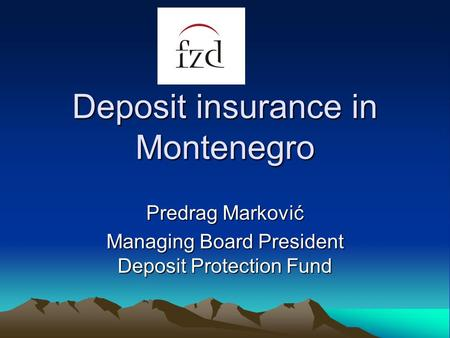 Deposit insurance in Montenegro Predrag Marković Managing Board President Deposit Protection Fund.