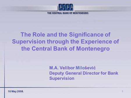 10 May 2008.1 The Role and the Significance of Supervision through the Experience of the Central Bank of Montenegro M.A. Velibor Milošević Deputy General.