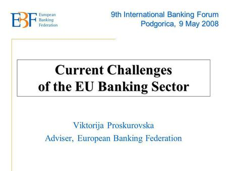 Current Challenges of the EU Banking Sector Viktorija Proskurovska Adviser, European Banking Federation 9th International Banking Forum Podgorica, 9 May.