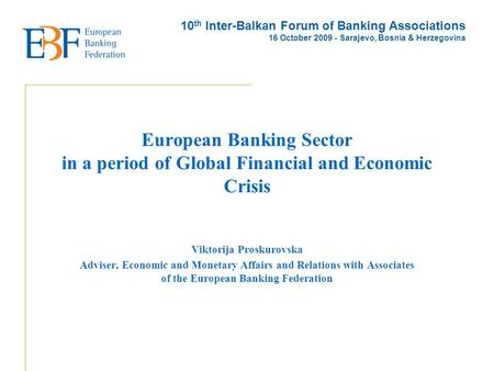 European Banking Sector in a period of Global Financial and Economic Crisis Viktorija Proskurovska Adviser, Economic and Monetary Affairs and Relations.