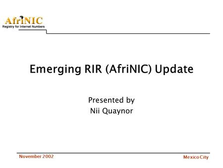 Mexico City November 2002 Emerging RIR (AfriNIC) Update Presented by Nii Quaynor.