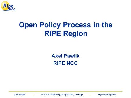 Axel Pawlik. 4 th ASO GA Meeting, 24 April 2003, Santiago.  Open Policy Process in the RIPE Region Axel Pawlik RIPE NCC.